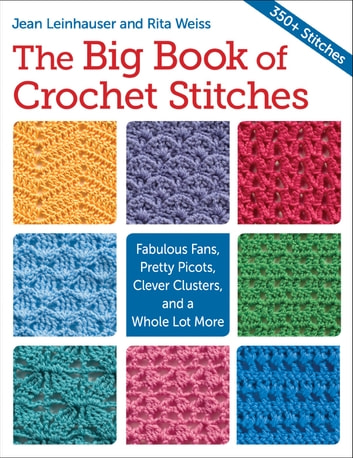 The Big Book of Crochet Stitches - Fabulous Fans, Pretty Picots, Clever Clusters and a Whole Lot More ebook by Rita Weiss,Jean Leinhauser