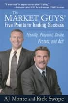 The Market Guys' Five Points for Trading Success - Identify, Pinpoint, Strike, Protect and Act! ebook by A. J. Monte, Rick Swope