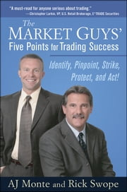 The Market Guys' Five Points for Trading Success - Identify, Pinpoint, Strike, Protect and Act! ebook by A. J. Monte,Rick Swope
