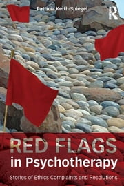 Red Flags in Psychotherapy - Stories of Ethics Complaints and Resolutions ebook by Patricia Keith-Spiegel