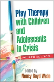 Play Therapy with Children and Adolescents in Crisis, Fourth Edition ebook by Nancy Boyd Webb, DSW, LICSW, RPT-S,MD Lenore C. Terr, M.D.
