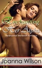 Enchanting Her Alpha (Paranormal Werewolf Romance) - The Werewolf and the Witch, #2 ebook by Joanna Wilson
