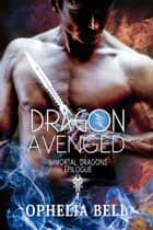 Dragon Avenged: Immortal Dragons Epilogue ebook by Ophelia Bell