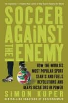 Soccer Against the Enemy - How the World's Most Popular Sport Starts and Fuels Revolutions and Keeps Dictators in Power ebook by Simon Kuper