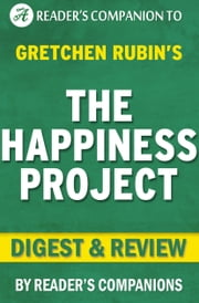 The Happiness Project: By Gretchen Rubin | Digest & Review - Or, Why I Spent a Year Trying to Sing in the Morning, Clean My Closets, Fight Right, Read Aristotle, and Generally Have More Fun ebook by Reader Companions