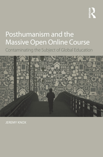 Posthumanism and the Massive Open Online Course - Contaminating the Subject of Global Education ebook by Jeremy Knox