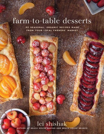 Farm-to-Table Desserts - 80 Seasonal, Organic Recipes Made from Your Local Farmers? Market eBook by Lei Shishak