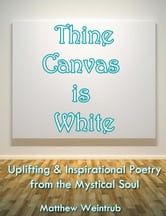 Thine Canvas is White: Uplifting & Inspirational Poetry From the Mystical Soul ebook by Matthew Weintrub
