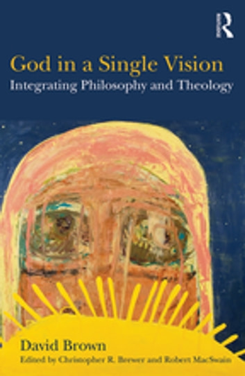 God in a Single Vision - Integrating Philosophy and Theology ebook by David Brown
