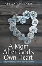A Mom After God's Own Heart ebook by Alexa Shepard