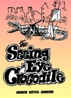 The Seeing Eye Crocodile ebook by Andrew Kepitis-Andrews
