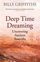 Deep Time Dreaming - Uncovering Ancient Australia ekitaplar by Billy Griffiths