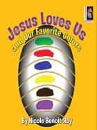Jesus Loves Us and Our Favorite Colors ebook by Nicole Benoit-Roy
