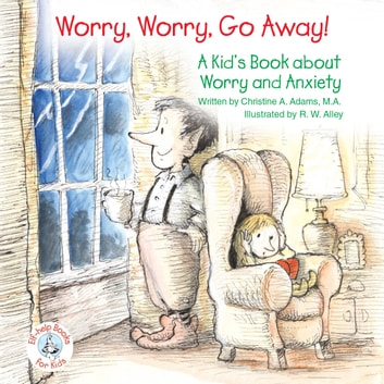Worry, Worry, Go Away! - A Kid's Book about Worry and Anxiety ebook by Christine A Adams