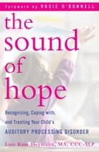 The Sound of Hope - Recognizing, Coping with, and Treating Your Child's Auditory Processing Disorder ebook by Lois Kam Heymann, Rosie O'Donnell
