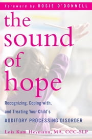 The Sound of Hope - Recognizing, Coping with, and Treating Your Child's Auditory Processing Disorder ebook by Lois Kam Heymann,Rosie O'Donnell