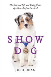 Show Dog - The Charmed Life and Trying Times of a Near-Perfect Purebred ebook by Josh Dean