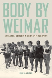 Body by Weimar: Athletes, Gender, and German Modernity ebook by Erik N. Jensen