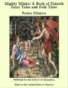 Mighty Mikko: A Book of Finnish Fairy Tales and Folk Tales ebook by Parker Fillmore