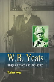 W.B. Yeats Images, Echoes and Aesthetics ebook by Tushar Vyas