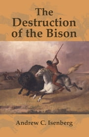 The Destruction of the Bison - An Environmental History, 1750–1920 ebook by Andrew C. Isenberg