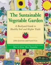 The Sustainable Vegetable Garden - A Backyard Guide to Healthy Soil and Higher Yields ebook by Kobo.Web.Store.Products.Fields.ContributorFieldViewModel