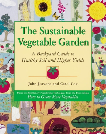 The Sustainable Vegetable Garden - A Backyard Guide to Healthy Soil and Higher Yields ebook by John Jeavons,Carol Cox
