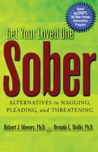 Get Your Loved One Sober - Alternatives to Nagging, Pleading, and Threatening ebook by Robert J Meyers, Ph.D., Brenda L. Wolfe