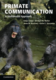 Primate Communication - A Multimodal Approach ebook by Katja Liebal, Bridget M. Waller, Anne M. Burrows,...