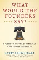 What Would the Founders Say? - A Patriot's Answers to America's Most Pressing Problems ebook by Larry Schweikart