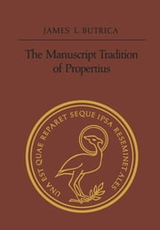 The Manuscript Tradition of Propertius ebook by The Estate of James Butrica