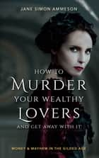 How to Murder Your Wealthy Lovers and Get Away With It - Money & Mayhem in the Gilded Age ebook by Jane Simon Ammeson