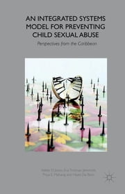 An Integrated Systems Model for Preventing Child Sexual Abuse - Perspectives from Latin America and the Caribbean ebook by Professor Adele D. Jones,Ena Trotman Jemmott,Priya E. Maharaj,Hazel Da Breo