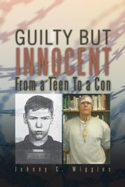 GUILTY BUT INNOCENT - FROM A TEEN TO A CON ebook by Johnny C. Wiggins
