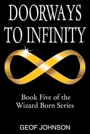 Doorways to Infinity - Book Five of the Wizard Born Series ebook by Geof Johnson