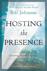 Hosting the Presence: Unveiling Heaven's Agenda ebook by Bill Johnson, Heidi Baker