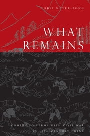 What Remains - Coming to Terms with Civil War in 19th Century China ebook by Tobie Meyer-Fong