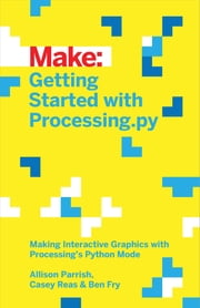 Getting Started with Processing.py - Making Interactive Graphics with Python's Processing Mode ebook by Allison Parrish,Ben Fry,Casey Reas