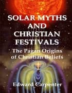 Solar Myths and Christian Festivals: The Pagan Origins of Christian Beliefs ebook by Edward Carpenter