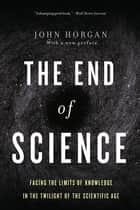 The End Of Science ebook by John Horgan