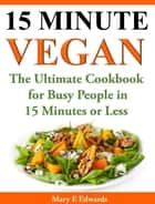 15 Minutes Vegan Cookbook: Amazing Meals for Busy People in 15 Minutes or Less ebook by Mary E. Edwards