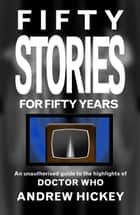 Fifty Stories for Fifty Years: An Unauthorised Guide to the Highlights of Doctor Who - Guides to Comics, TV, and SF ebook by Andrew Hickey