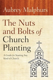 The Nuts and Bolts of Church Planting - A Guide for Starting Any Kind of Church ebook by Aubrey Malphurs