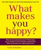 What Makes You Happy? - How small changes can lead to big improvements in your life ebook by Fiona Robard