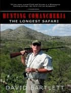 Hunting Comancheria: The Longest Safari ebook by David Bartlett