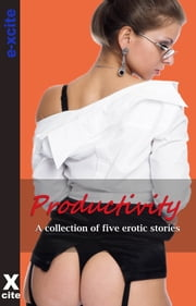 Productivity - A collection of five erotic stories ebook by K D Grace,Izzy French,Rachel Kramer Bussel,Emma Lydia Bates,J J Monroe