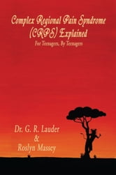 Complex Regional Pain Syndrome (CRPS) Explained - For Teenagers, By Teenagers ebook by Dr. G. R. Lauder & Roslyn Massey