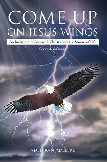 Come up on Jesus Wings - An Invitation to Soar with Christ Above the Storms of Life ebook by Adediran Adeleke