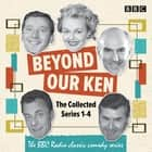 Beyond Our Ken: The Collected Series 1-4 - The BBC Radio classic comedy series audiobook by Eric Merriman, Barry Took