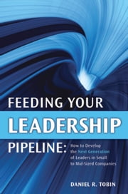 Feeding Your Leadership Pipeline - How to Develop the Next Generation of Leaders in Small to Mid-Sized Companies ebook by Tobin, Daniel R.